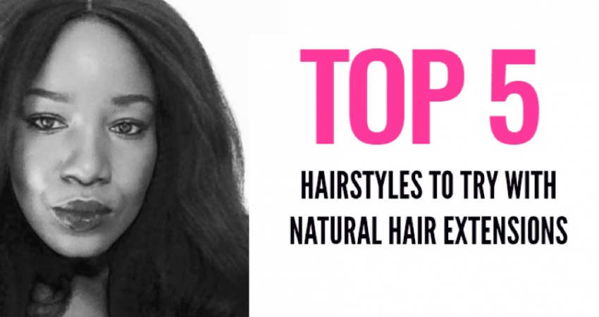 Top 5 Hair Styles to Try With Natural Hair Extensions